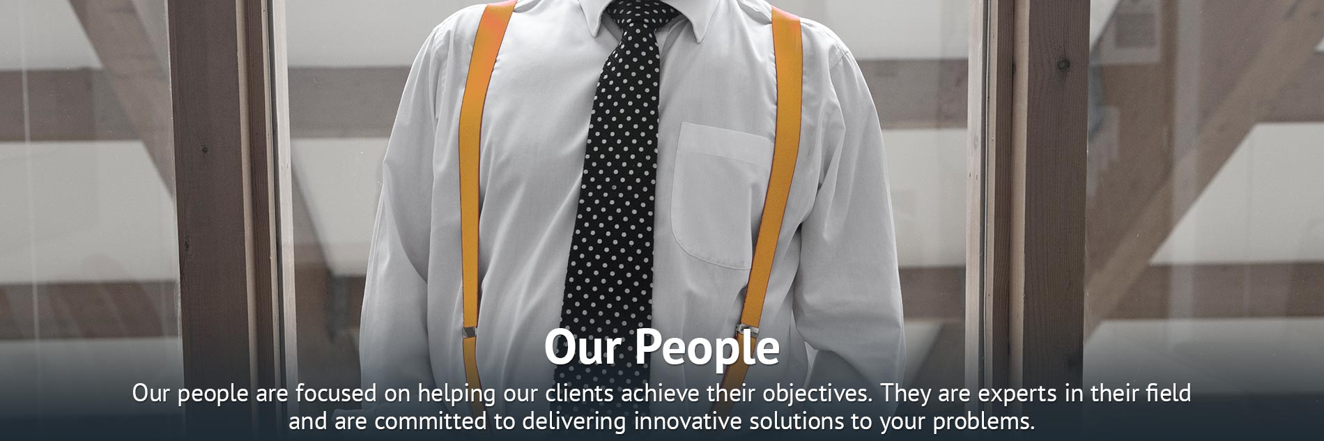 Our people are focused on helping our clients achieve their objectives. They are experts in their field and are committed to delivering innovative solutions to your problems.